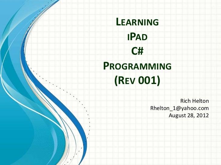 LEARNING    IPAD     C#PROGRAMMING  (REV 001)                   Rich Helton        Rhelton_1@yahoo.com               Augus...