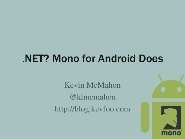 .NET? Mono for Android Does Kevin McMahon @klmcmahon http://blog.kevfoo.com