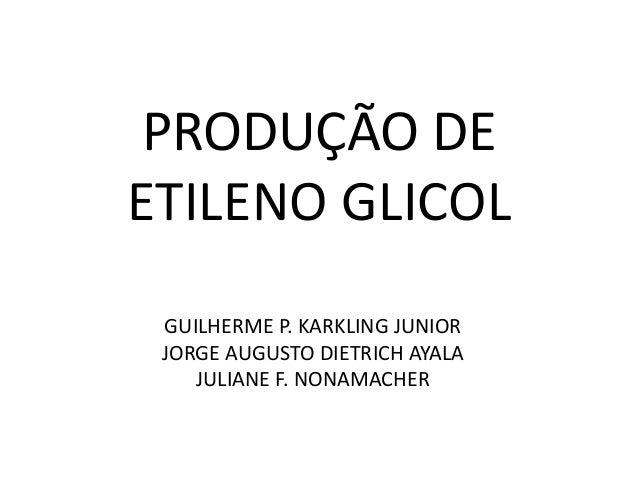 PRODUÇÃO DEETILENO GLICOL GUILHERME P. KARKLING JUNIOR JORGE AUGUSTO DIETRICH AYALA    JULIANE F. NONAMACHER