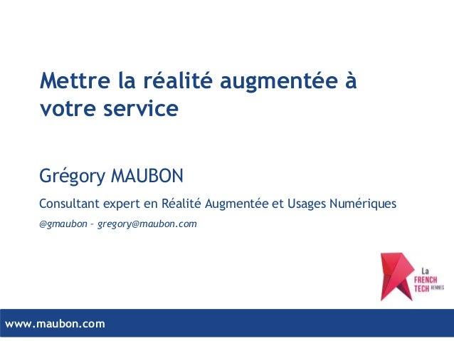 www.maubon.comwww.maubon.com Mettre la réalité augmentée à votre service Grégory MAUBON Consultant expert en Réalité Augme...