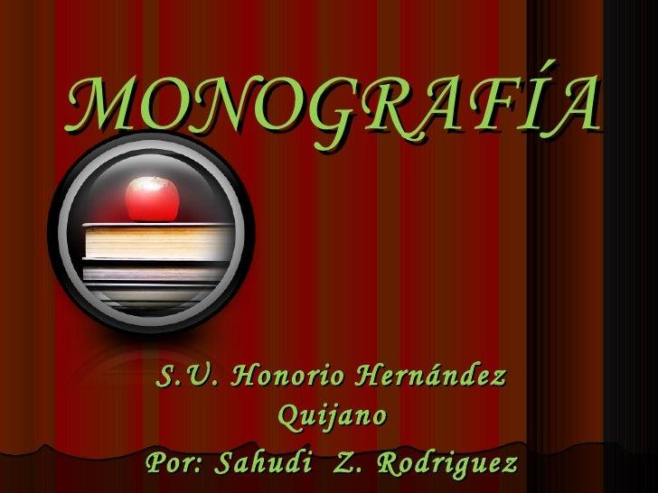 MONOGRAFÍA  S.U. Honorio Hernández          Quijano Por: Sahudi Z. Rodriguez