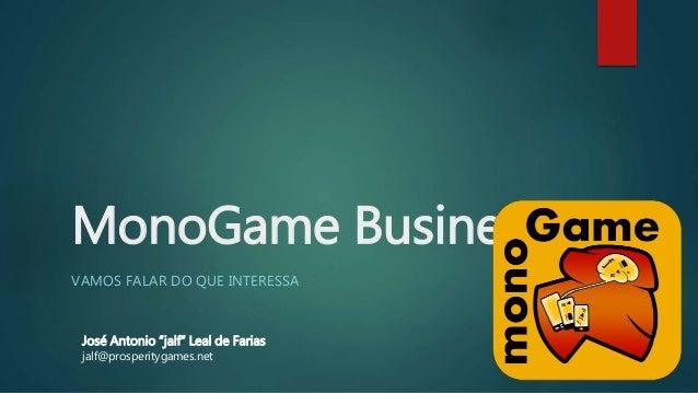 "MonoGame Business VAMOS FALAR DO QUE INTERESSA José Antonio ""jalf"" Leal de Farias jalf@prosperitygames.net"