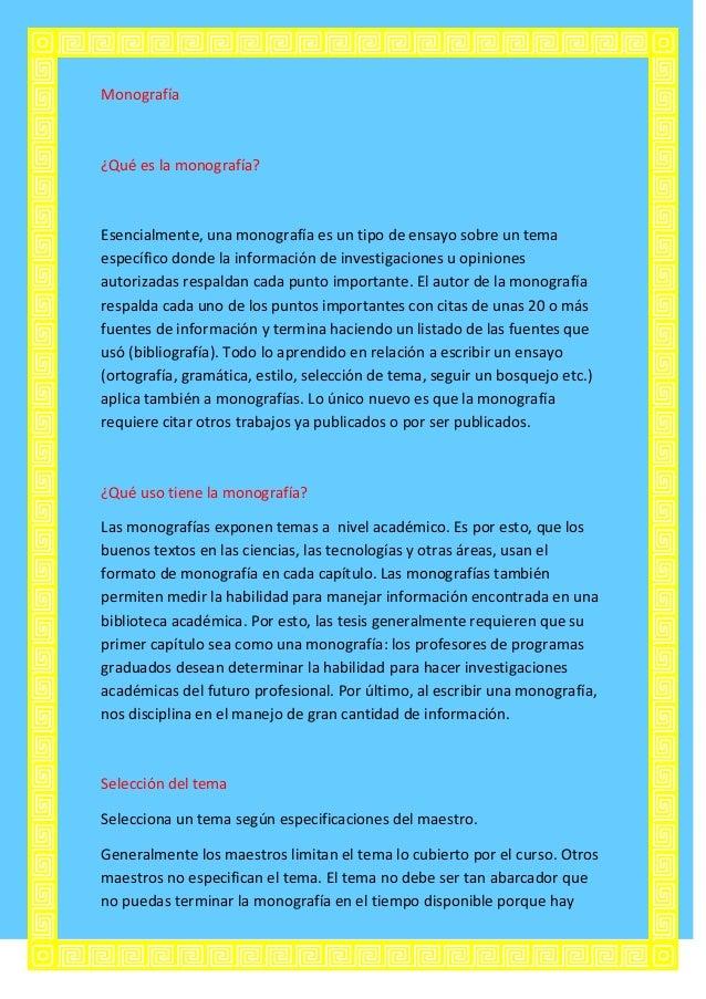 Monografía¿Qué es la monografía?Esencialmente, una monografía es un tipo de ensayo sobre un temaespecífico donde la inform...