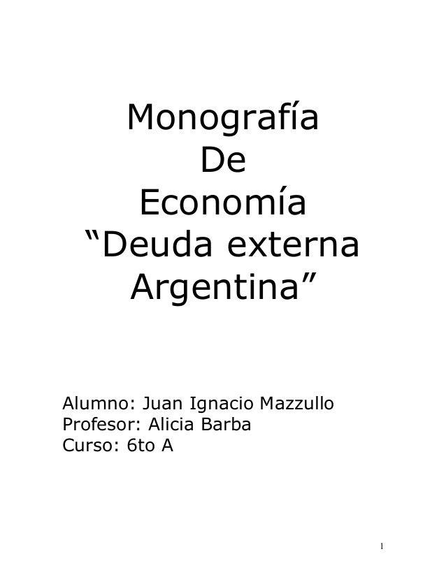 """Monografía De Economía """"Deuda externa Argentina"""" Alumno: Juan Ignacio Mazzullo Profesor: Alicia Barba Curso: 6to A  1"""