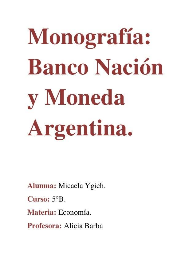 Monografía: Banco Nación y Moneda Argentina. Alumna: Micaela Ygich. Curso: 5°B. Materia: Economía. Profesora: Alicia Barba