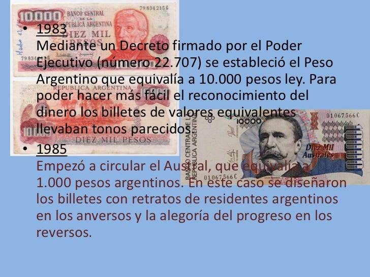 • 1983  Mediante un Decreto firmado por el Poder  Ejecutivo (número 22.707) se estableció el Peso  Argentino que equivalía...