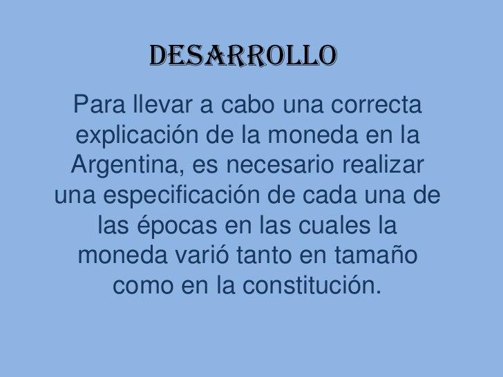 Desarrollo Para llevar a cabo una correcta  explicación de la moneda en la Argentina, es necesario realizaruna especificac...