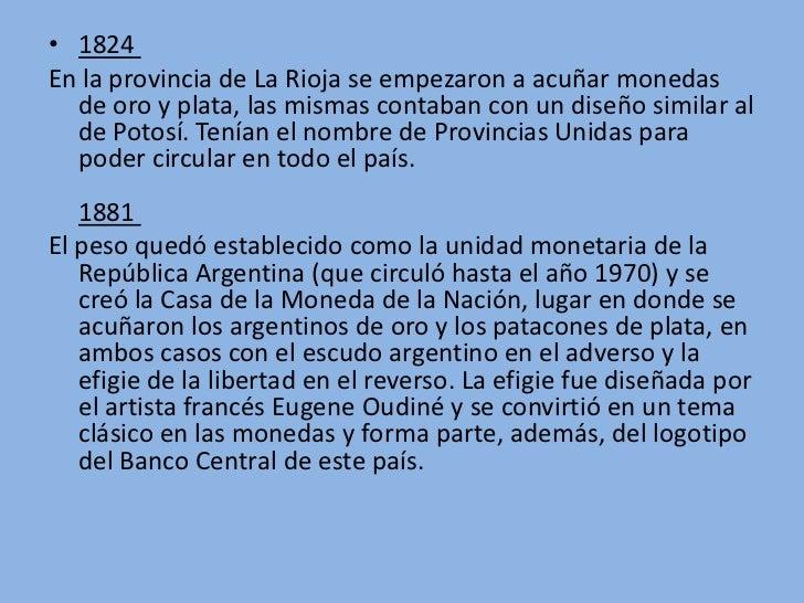 • 1824En la provincia de La Rioja se empezaron a acuñar monedas  de oro y plata, las mismas contaban con un diseño similar...