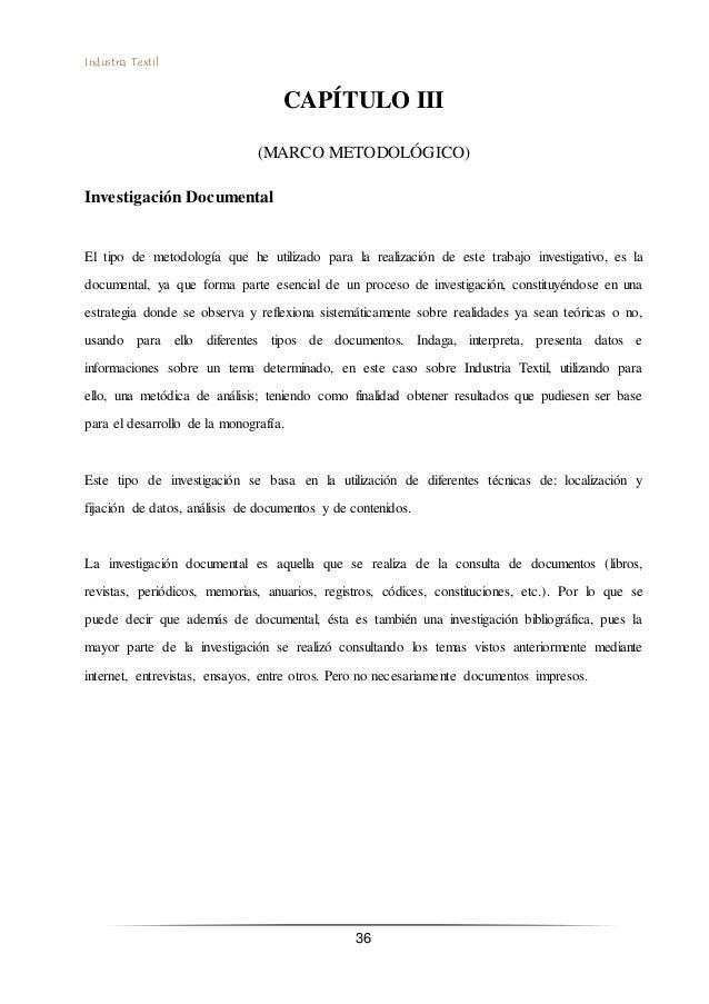 Industria Textil 36 CAPÍTULO III (MARCO METODOLÓGICO) Investigación Documental El tipo de metodología que he utilizado par...