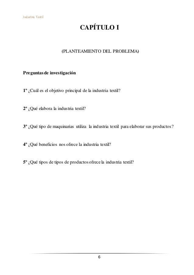 Industria Textil 6 CAPÍTULO I (PLANTEAMIENTO DEL PROBLEMA) Preguntas de investigación 1º ¿Cuál es el objetivo principal de...