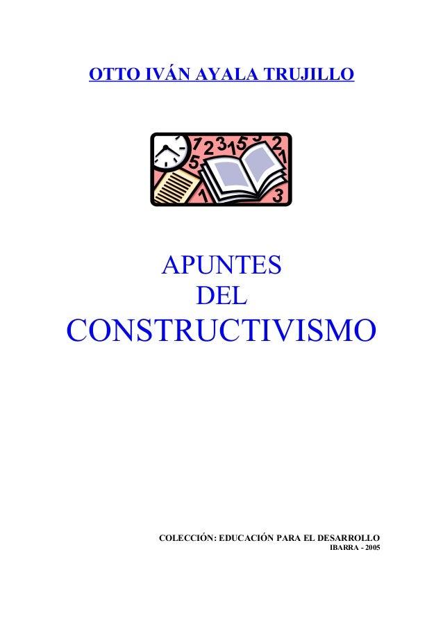 OTTO IVÁN AYALA TRUJILLO APUNTES DEL CONSTRUCTIVISMO COLECCIÓN: EDUCACIÓN PARA EL DESARROLLO IBARRA - 2005