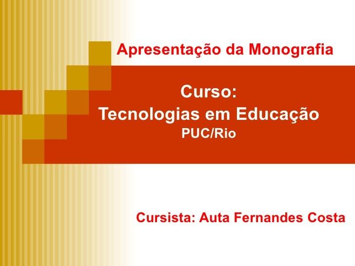 Apresentação da Monografia Curso: Tecnologias em Educação PUC/Rio Cursista: Auta Fernandes Costa