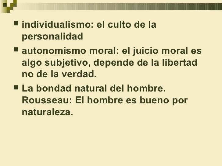  individualismo: el culto de la  personalidad autonomismo moral: el juicio moral es  algo subjetivo, depende de la liber...