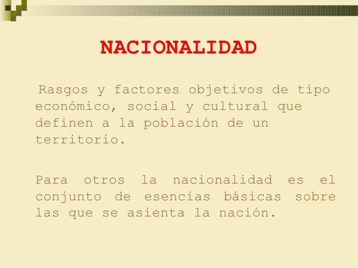 NACIONALIDADRasgos y factores objetivos de tipoeconómico, social y cultural quedefinen a la población de unterritorio.Para...
