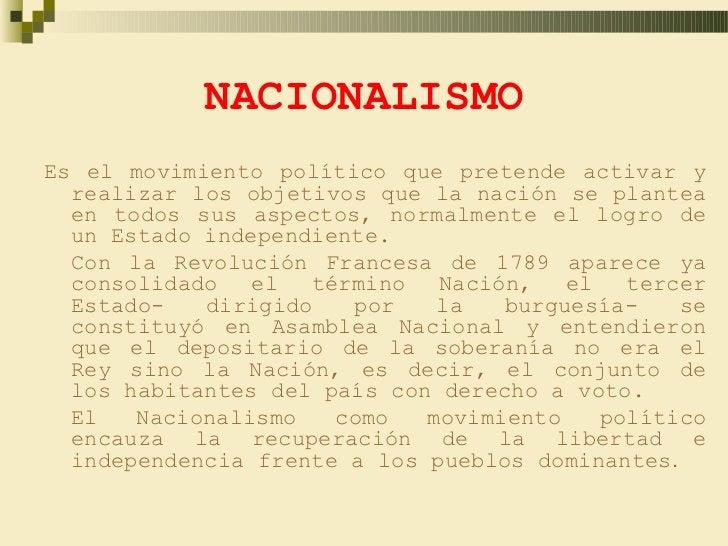 NACIONALISMOEs el movimiento político que pretende activar y  realizar los objetivos que la nación se plantea  en todos su...