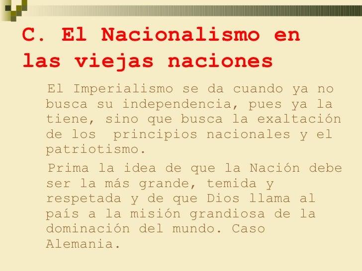 C. El Nacionalismo enlas viejas naciones El Imperialismo se da cuando ya no busca su independencia, pues ya la tiene, sino...