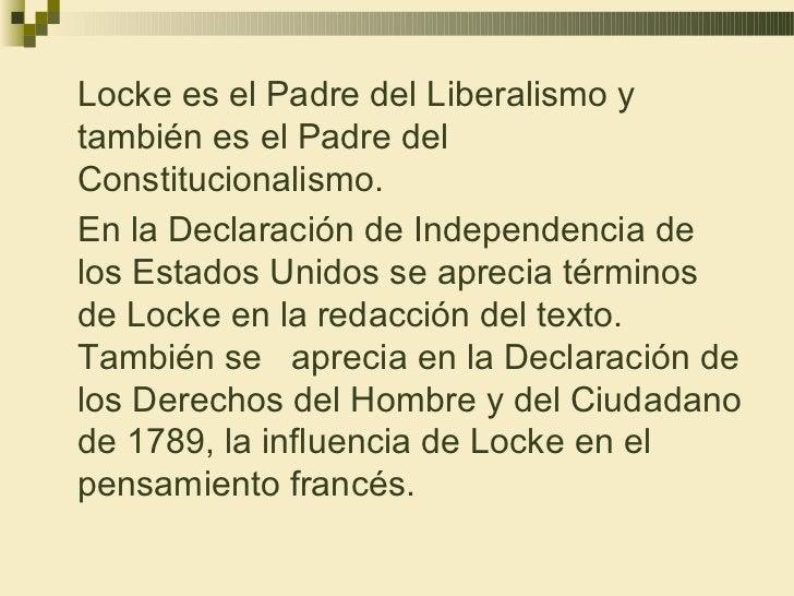 Locke es el Padre del Liberalismo ytambién es el Padre delConstitucionalismo.En la Declaración de Independencia delos Esta...