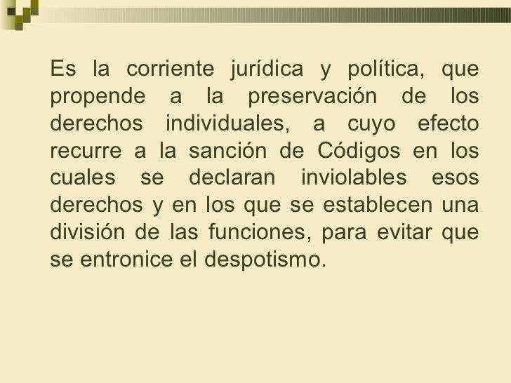 Es la corriente jurídica y política, quepropende a la preservación de losderechos individuales, a cuyo efectorecurre a la ...