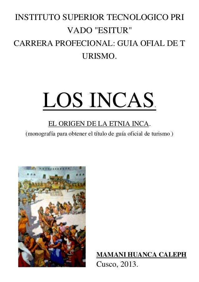 """INSTITUTO SUPERIOR TECNOLOGICO PRI VADO """"ESITUR"""" CARRERA PROFECIONAL: GUIA OFIAL DE T URISMO. LOS INCAS. EL ORIGEN DE LA E..."""