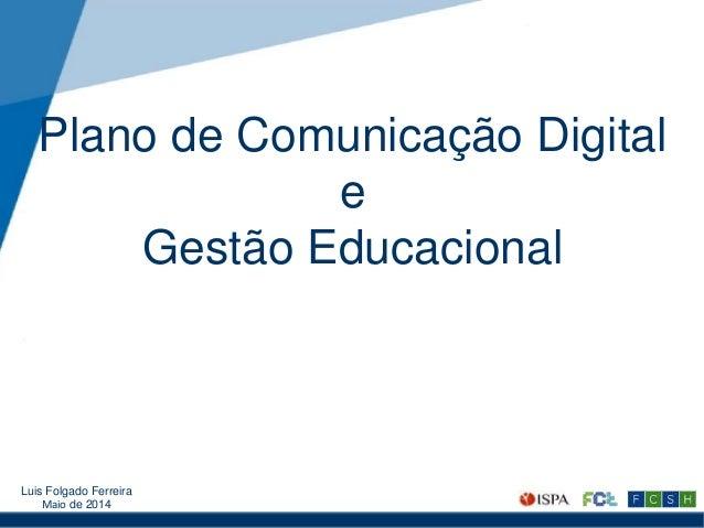 Plano de Comunicação Digital e Gestão Educacional Luis Folgado Ferreira Maio de 2014