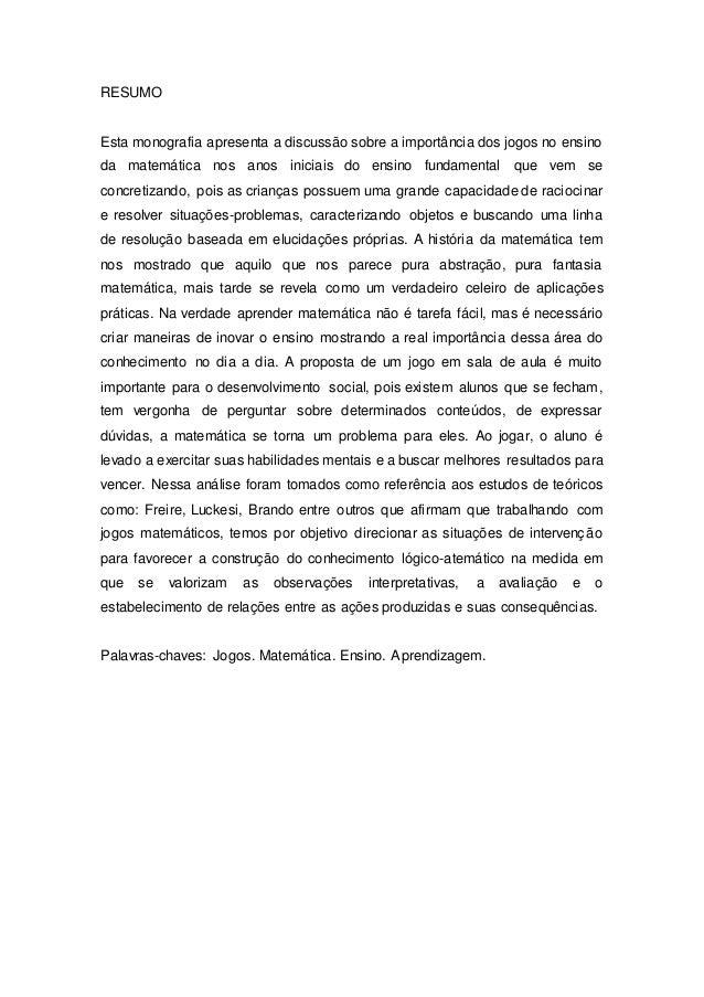 RESUMO Esta monografia apresenta a discussão sobre a importância dos jogos no ensino da matemática nos anos iniciais do en...
