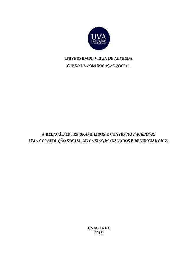 UNIVERSIDADE VEIGA DE ALMEIDA CURSO DE COMUNICAÇÃO SOCIAL CABO FRIO 2013 A RELAÇÃO ENTRE BRASILEIROS E CHAVES NO FACEBOOK:...