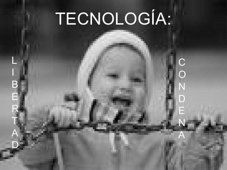 TECNOLOGÍA: L I B E R T A D C O N D E N A