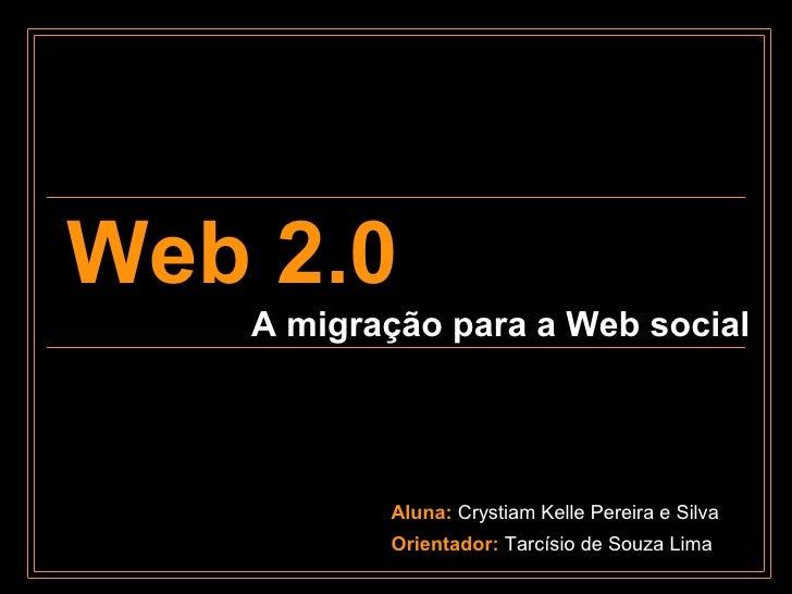 Web 2.0    A migração para a Web social               Aluna: Crystiam Kelle Pereira e Silva           Orientador: Tarcísio...