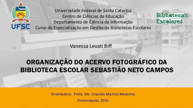 ORGANIZAÇÃO DO ACERVO FOTOGRÁFICO DA BIBLIOTECA ESCOLAR SEBASTIÃO NETO CAMPOS Orientadora: Profa. Me. Graziela Martins Med...