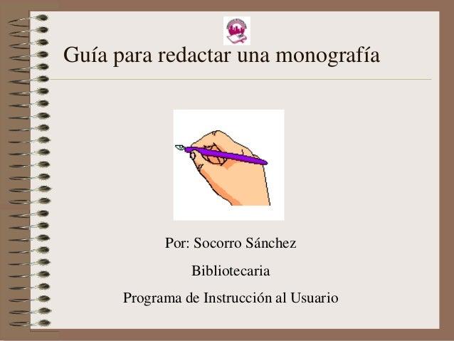 Guía para redactar una monografía  Por: Socorro Sánchez Bibliotecaria Programa de Instrucción al Usuario