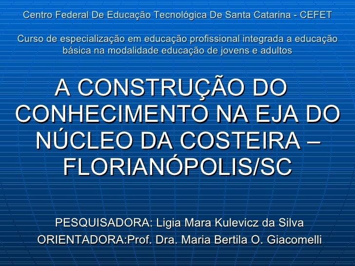 <ul><li>A CONSTRUÇÃO DO CONHECIMENTO NA EJA DO NÚCLEO DA COSTEIRA – FLORIANÓPOLIS/SC </li></ul>PESQUISADORA: Ligia Mara Ku...