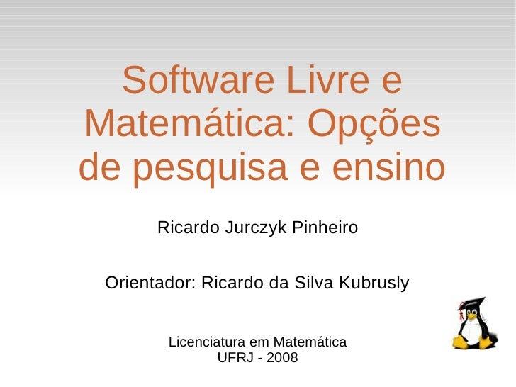 Software Livre e Matemática: Opções de pesquisa e ensino        Ricardo Jurczyk Pinheiro    Orientador: Ricardo da Silva K...