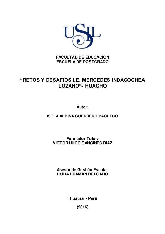 """FACULTAD DE EDUCACIÓN ESCUELA DE POSTGRADO """"RETOS Y DESAFIOS I.E. MERCEDES INDACOCHEA LOZANO""""- HUACHO Autor: ISELA ALBINA ..."""
