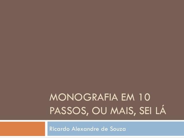 MONOGRAFIA EM 10 PASSOS, OU MAIS, SEI LÁ Ricardo Alexandre de Souza