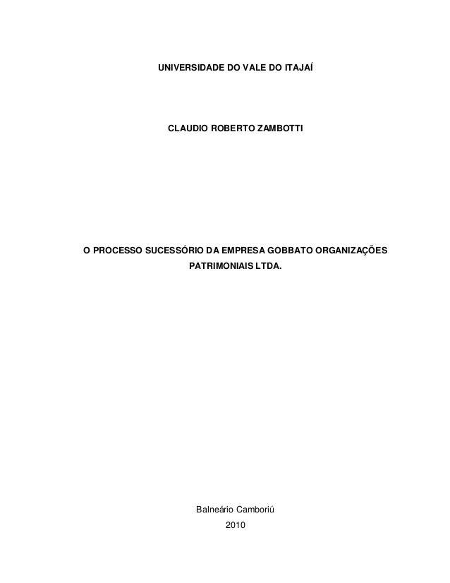 UNIVERSIDADE DO VALE DO ITAJAÍ CLAUDIO ROBERTO ZAMBOTTI O PROCESSO SUCESSÓRIO DA EMPRESA GOBBATO ORGANIZAÇÕES PATRIMONIAIS...