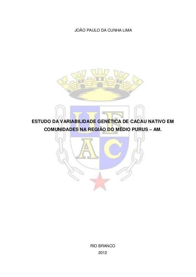 JOÃO PAULO DA CUNHA LIMAESTUDO DA VARIABILIDADE GENÉTICA DE CACAU NATIVO EM    COMUNIDADES NA REGIÃO DO MÉDIO PURUS – AM. ...