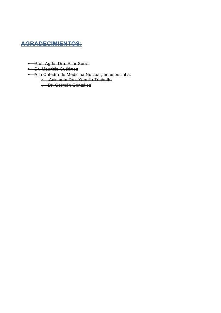 AGRADECIMIENTOS: •   Prof. Agda. Dra. Pilar Serra •   Dr. Mauricio Gutiérrez •   A la Cátedra de Medicina Nuclear, en espe...