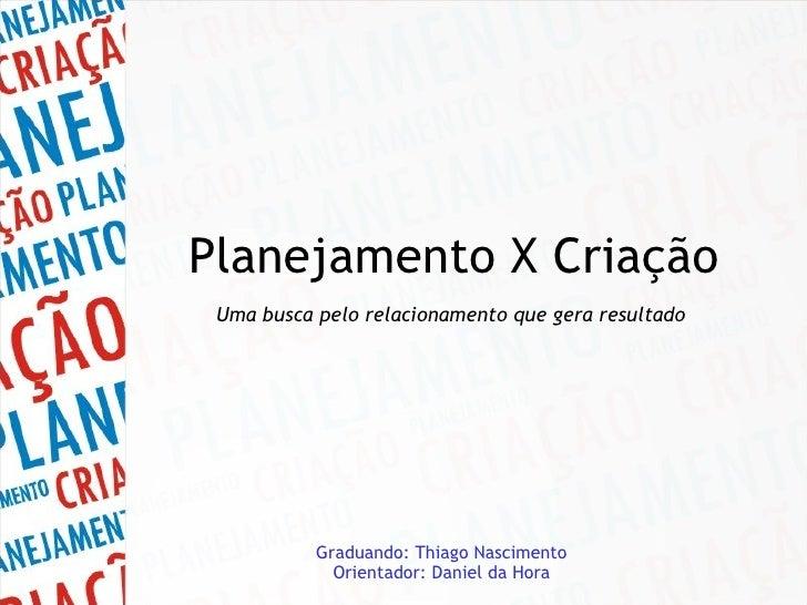 Planejamento X Criação Uma busca pelo relacionamento que gera resultado   Graduando: Thiago Nascimento Orientador: Daniel ...