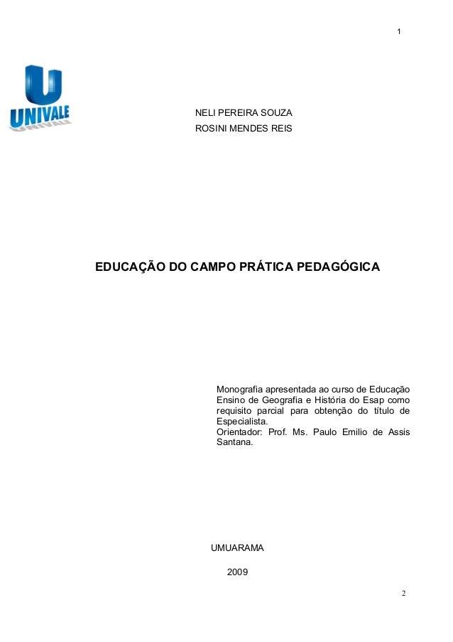 1 NELI PEREIRA SOUZA ROSINI MENDES REIS EDUCAÇÃO DO CAMPO PRÁTICA PEDAGÓGICA Monografia apresentada ao curso de Educação E...