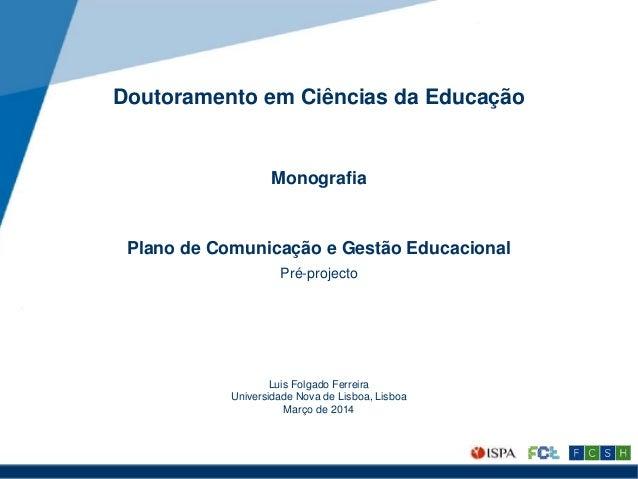 Doutoramento em Ciências da Educação Monografia Plano de Comunicação e Gestão Educacional Pré-projecto Luis Folgado Ferrei...