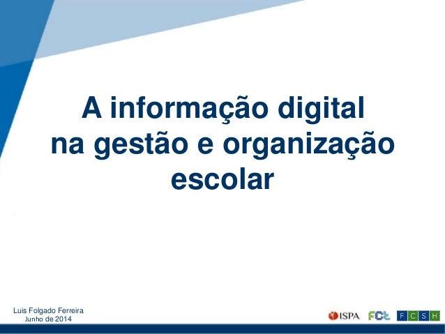 A informação digital na gestão e organização escolar Luis Folgado Ferreira Junho de 2014