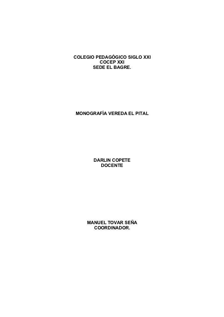 COLEGIO PEDAGÓGICO SIGLO XXI         COCEP XXI       SEDE EL BAGRE.MONOGRAFÍA VEREDA EL PITAL       DARLIN COPETE         ...