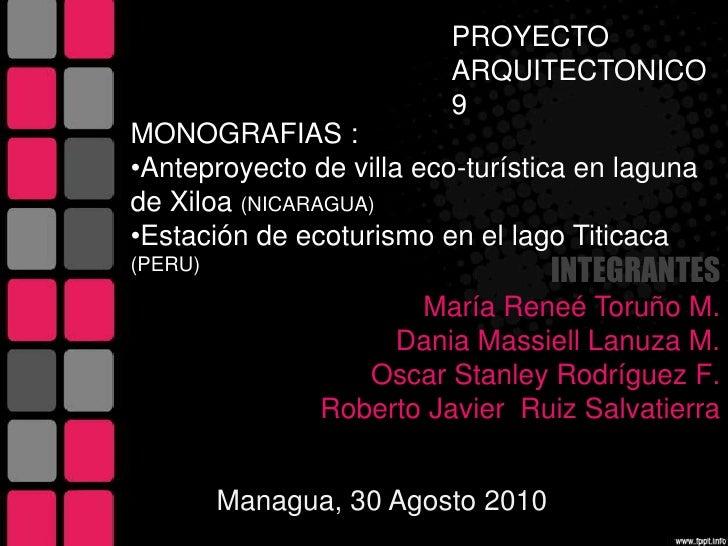 PROYECTO ARQUITECTONICO 9<br />MONOGRAFIAS :<br /><ul><li>Anteproyecto de villa eco-turística en laguna de Xiloa(NICARAGUA)