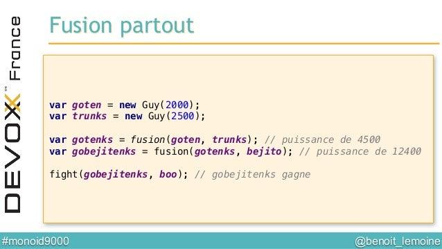 @benoit_lemoine  #monoid9000  var goten = new Guy(2000);! var trunks = new Guy(2500);! ! var gotenks = fusion(goten, tru...