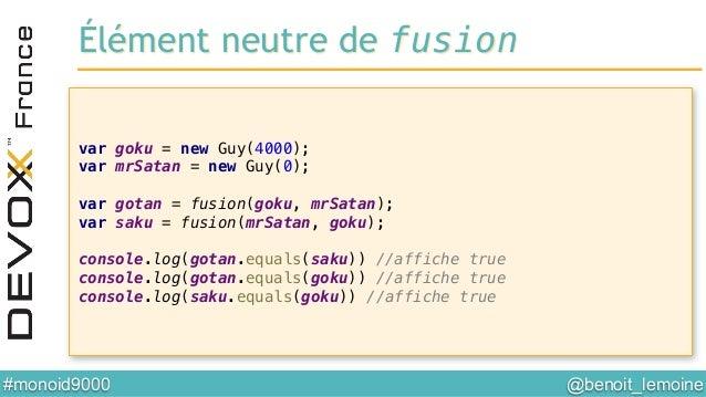 @benoit_lemoine  #monoid9000  var goku = new Guy(4000);! var mrSatan = new Guy(0);! ! var gotan = fusion(goku, mrSatan);...