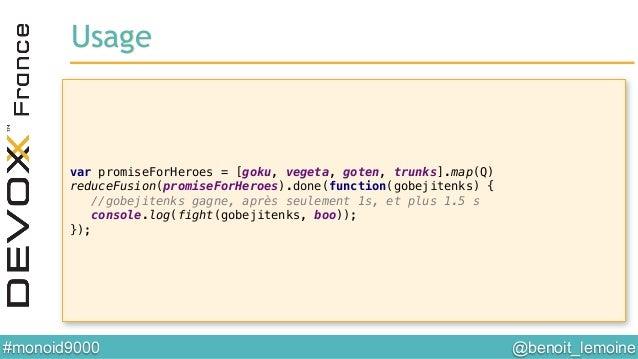 @benoit_lemoine  #monoid9000  var promiseForHeroes = [goku, vegeta, goten, trunks].map(Q)! reduceFusion(promiseForHeroes...