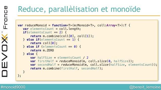 @benoit_lemoine  #monoid9000  Reduce, parallèlisation et monoïde! var reduceMonoid = function<T>(m:Monoid<T>, coll:Array...