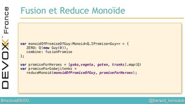 @benoit_lemoine  #monoid9000  Fusion et Reduce Monoïde! var monoidOfPromiseOfGuy:Monoid<Q.IPromise<Guy>> = {! ZERO: Q(ne...