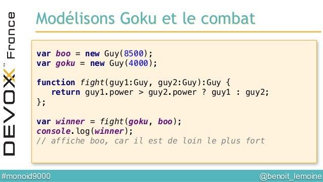 @benoit_lemoine  #monoid9000  var boo = new Guy(8500);! var goku = new Guy(4000);! ! function fight(guy1:Guy, guy2:Guy):...