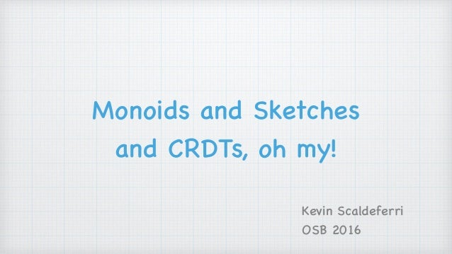Monoids and Sketches and CRDTs, oh my! Kevin Scaldeferri OSB 2016